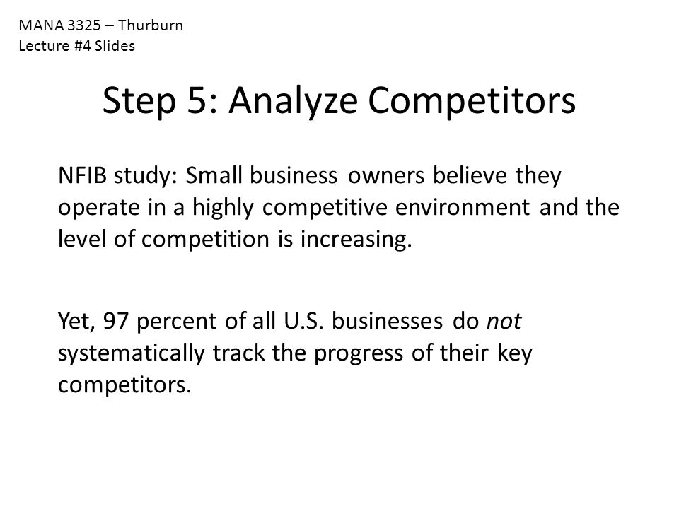 MANA 3325 – Thurburn Lecture #4 Slides Step 5: Analyze Competitors NFIB study: Small business owners believe they operate in a highly competitive envi