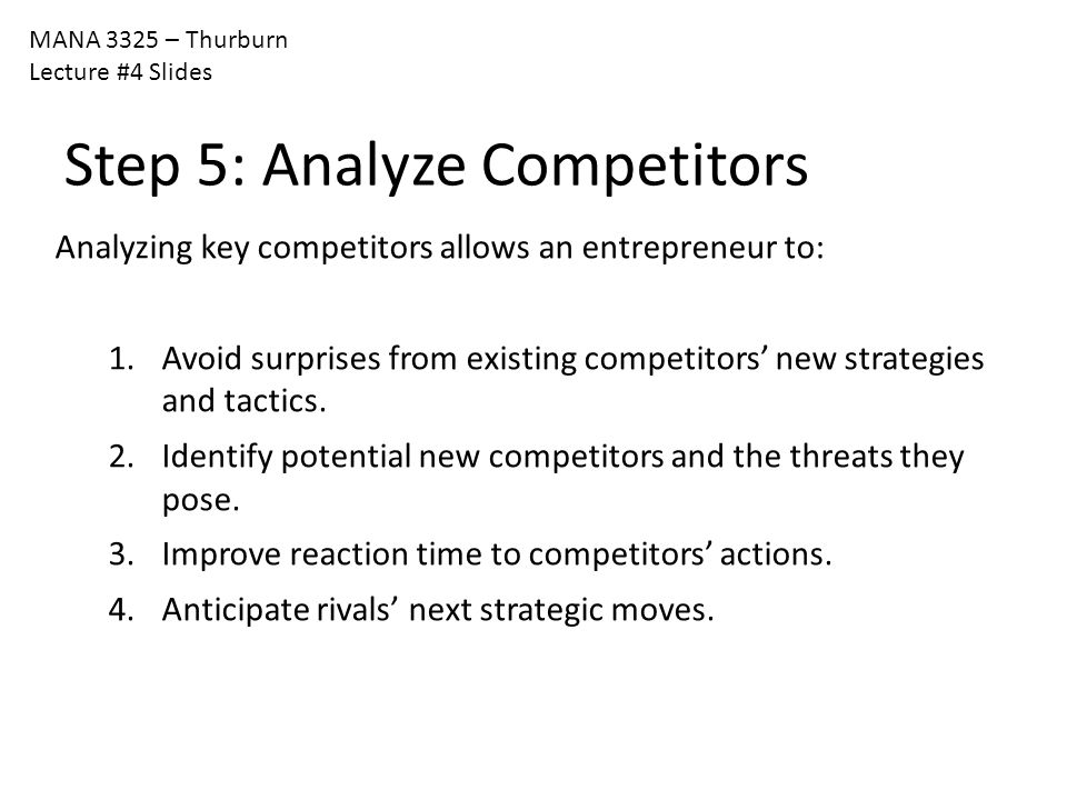 MANA 3325 – Thurburn Lecture #4 Slides Step 5: Analyze Competitors Analyzing key competitors allows an entrepreneur to: 1.Avoid surprises from existin