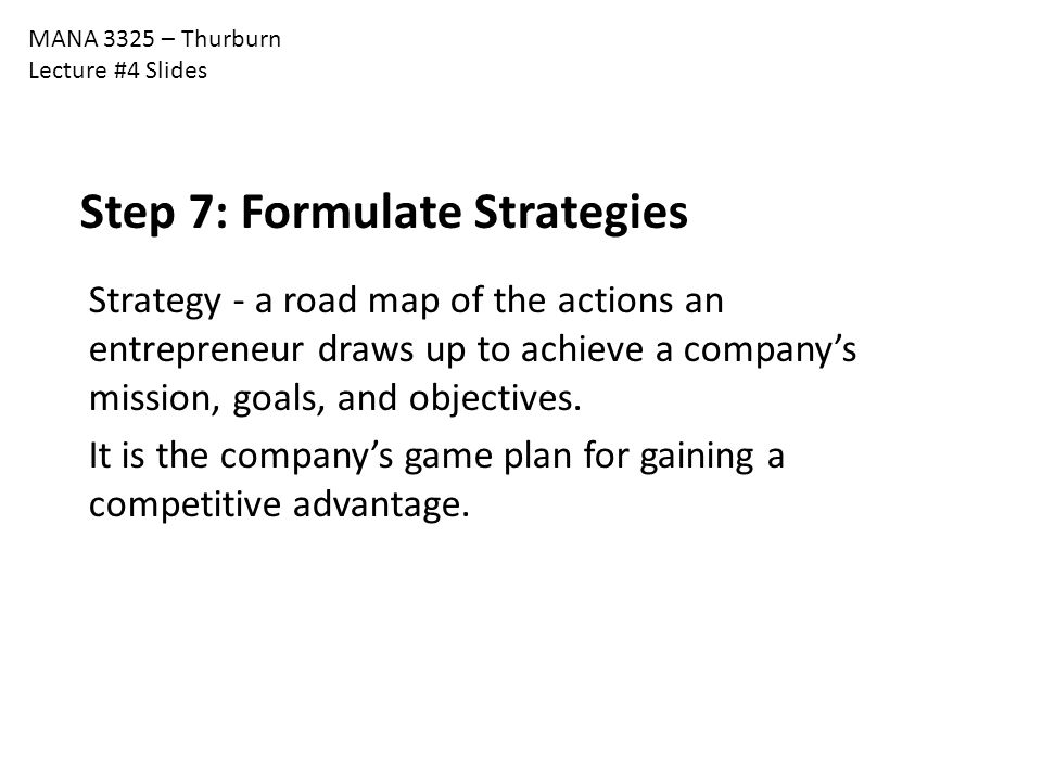 MANA 3325 – Thurburn Lecture #4 Slides Step 7: Formulate Strategies Strategy - a road map of the actions an entrepreneur draws up to achieve a company