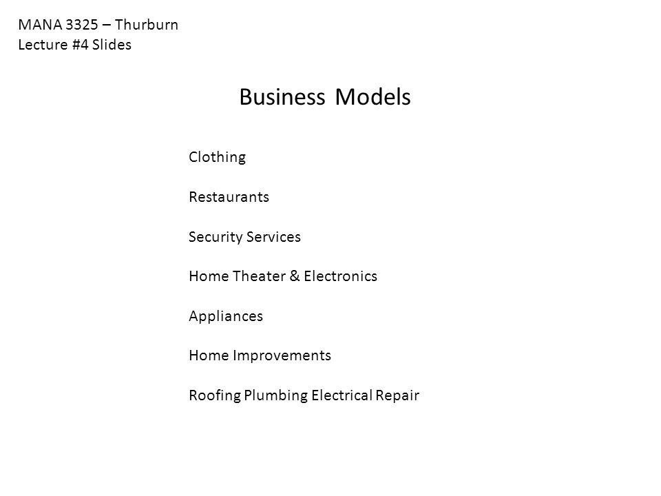 MANA 3325 – Thurburn Lecture #4 Slides Business Models Clothing Restaurants Security Services Home Theater & Electronics Appliances Home Improvements