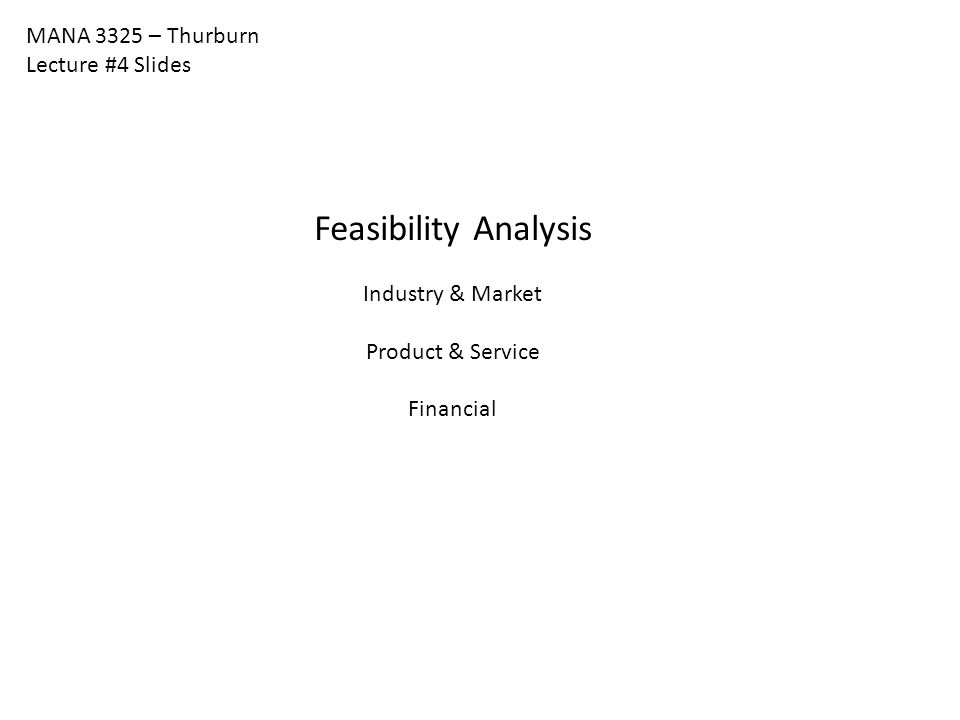 MANA 3325 – Thurburn Lecture #4 Slides Feasibility Analysis Industry & Market Product & Service Financial