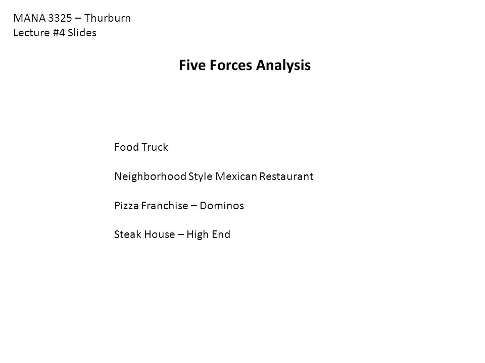 MANA 3325 – Thurburn Lecture #4 Slides Five Forces Analysis Food Truck Neighborhood Style Mexican Restaurant Pizza Franchise – Dominos Steak House – H