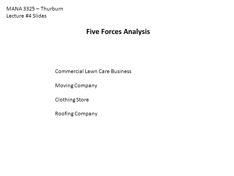 MANA 3325 – Thurburn Lecture #4 Slides Five Forces Analysis Commercial Lawn Care Business Moving Company Clothing Store Roofing Company