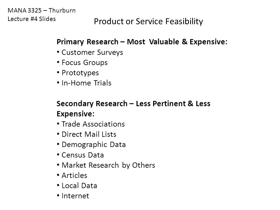 MANA 3325 – Thurburn Lecture #4 Slides Product or Service Feasibility Primary Research – Most Valuable & Expensive: Customer Surveys Focus Groups Prot