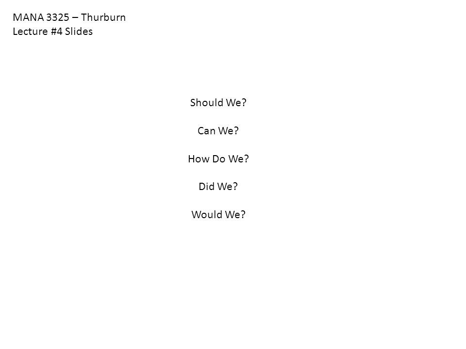 MANA 3325 – Thurburn Lecture #4 Slides Should We? Can We? How Do We? Did We? Would We?