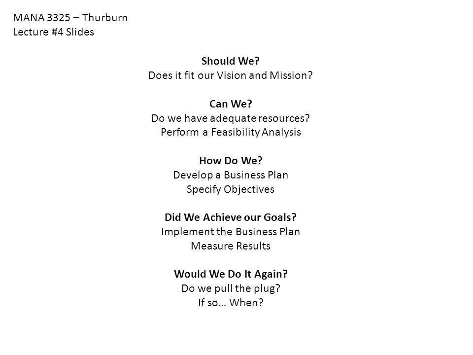 MANA 3325 – Thurburn Lecture #4 Slides Should We? Does it fit our Vision and Mission? Can We? Do we have adequate resources? Perform a Feasibility Ana