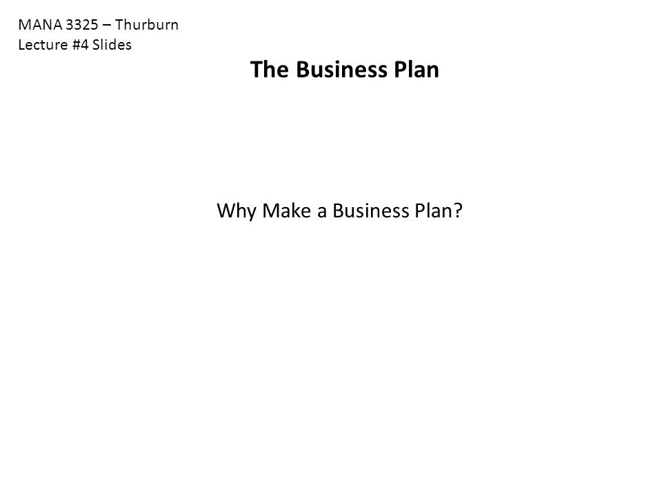 MANA 3325 – Thurburn Lecture #4 Slides The Business Plan Why Make a Business Plan?