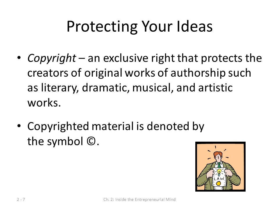 2 - 7Ch. 2: Inside the Entrepreneurial Mind Protecting Your Ideas Copyright – an exclusive right that protects the creators of original works of autho
