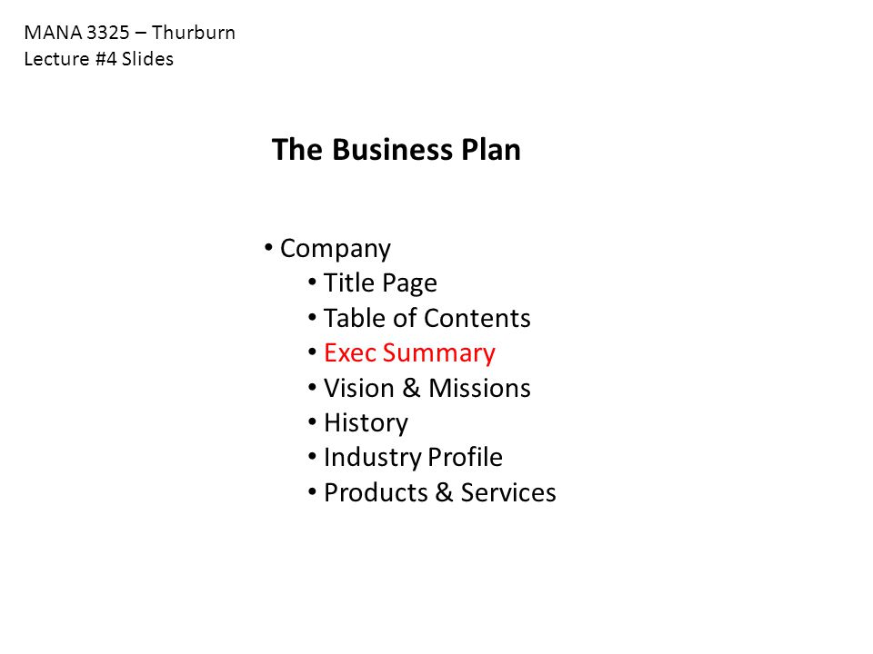 MANA 3325 – Thurburn Lecture #4 Slides The Business Plan Company Title Page Table of Contents Exec Summary Vision & Missions History Industry Profile