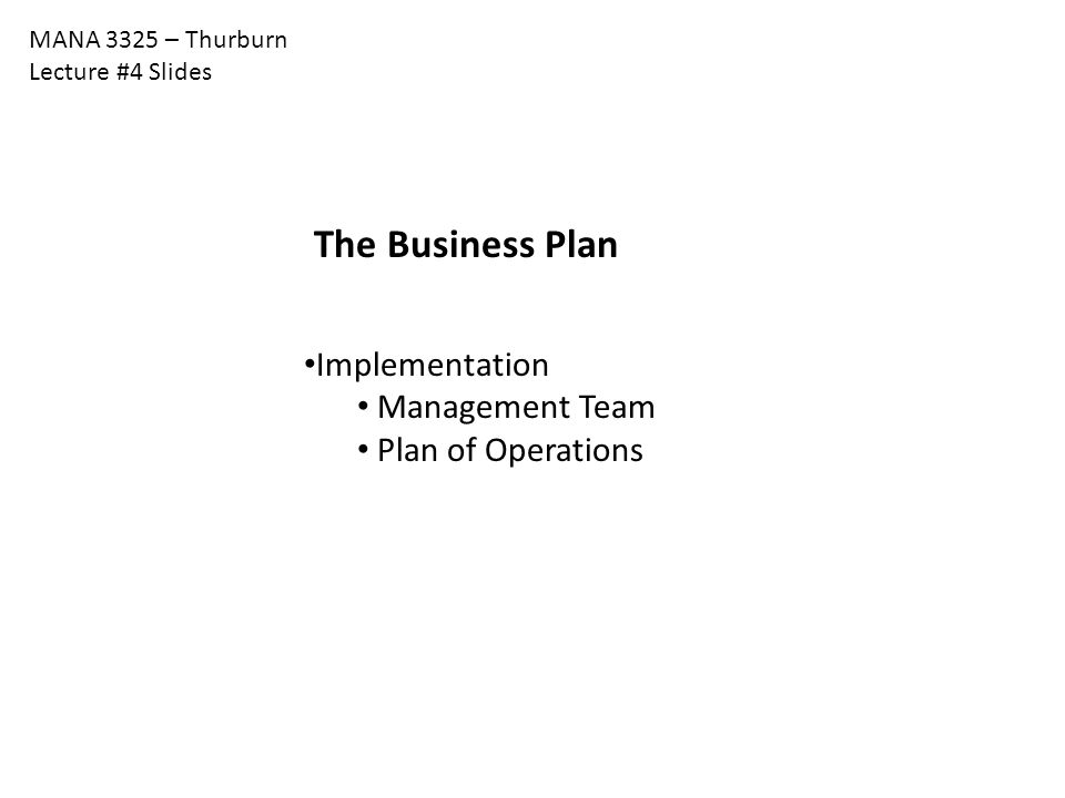MANA 3325 – Thurburn Lecture #4 Slides The Business Plan Implementation Management Team Plan of Operations