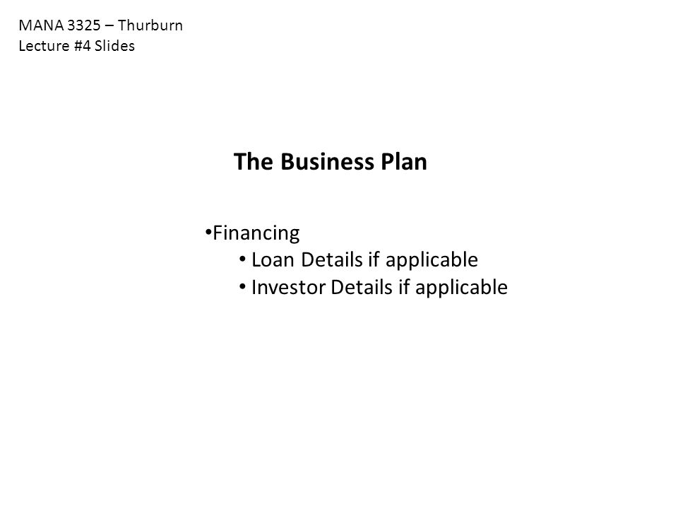 MANA 3325 – Thurburn Lecture #4 Slides The Business Plan Financing Loan Details if applicable Investor Details if applicable