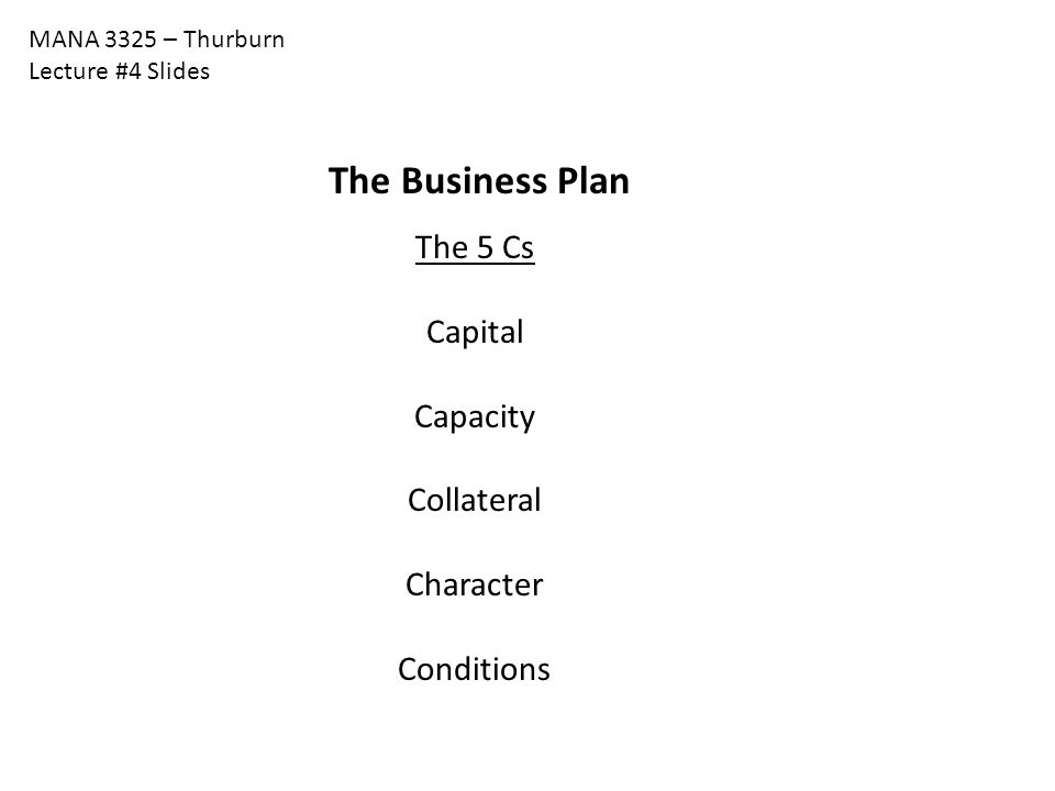 MANA 3325 – Thurburn Lecture #4 Slides The Business Plan The 5 Cs Capital Capacity Collateral Character Conditions