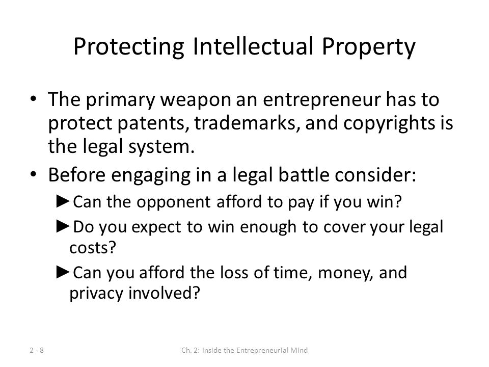 Protecting Intellectual Property The primary weapon an entrepreneur has to protect patents, trademarks, and copyrights is the legal system. Before eng