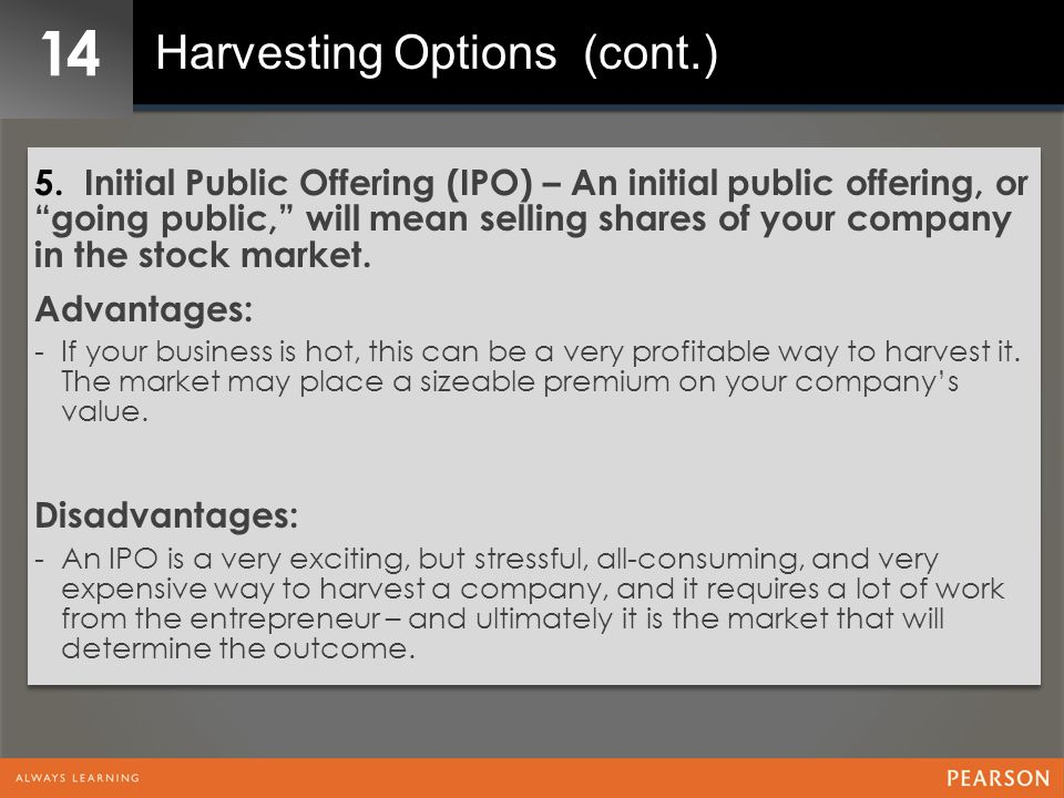 """14 Harvesting Options (cont.) 5. Initial Public Offering (IPO) – An initial public offering, or """"going public,"""" will mean selling shares of your compa"""