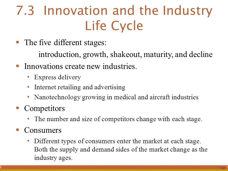 7-10  The five different stages: introduction, growth, shakeout, maturity, and decline  Innovations create new industries. Express delivery Internet