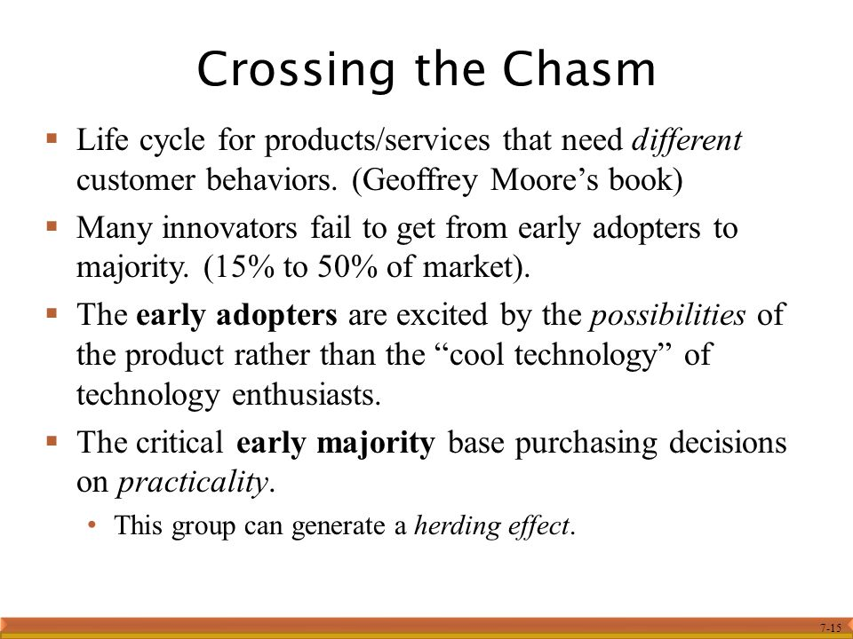 7-15  Life cycle for products/services that need different customer behaviors. (Geoffrey Moore's book)  Many innovators fail to get from early adopt