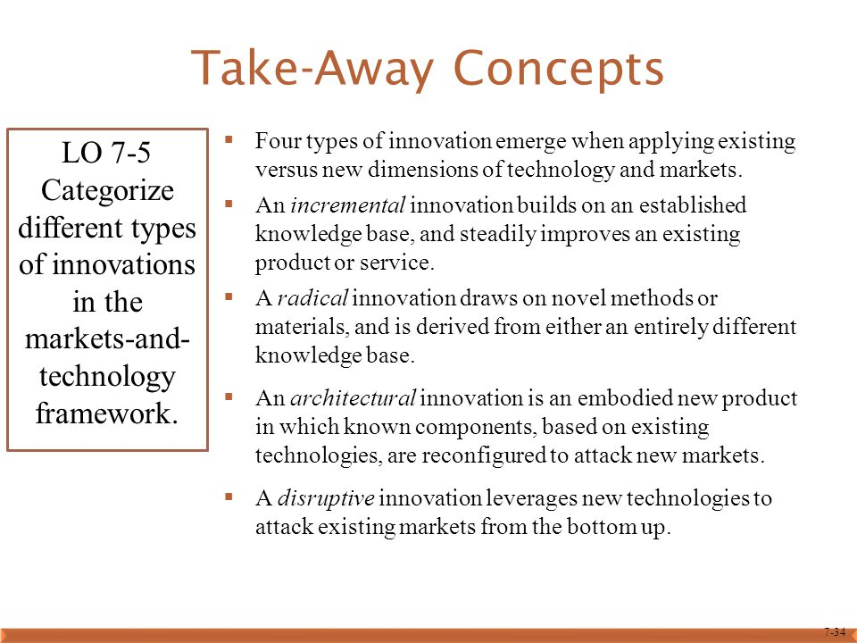 7-34 Take-Away Concepts  Four types of innovation emerge when applying existing versus new dimensions of technology and markets.  An incremental inn