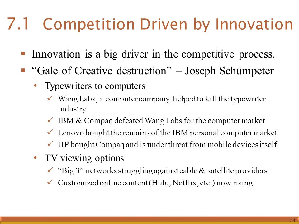 """7-4  Innovation is a big driver in the competitive process.  """"Gale of Creative destruction"""" – Joseph Schumpeter Typewriters to computers Wang Labs,"""