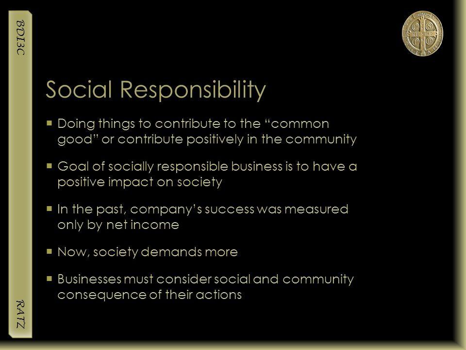 """BDI3C RATZ Social Responsibility  Doing things to contribute to the """"common good"""" or contribute positively in the community  Goal of socially respon"""