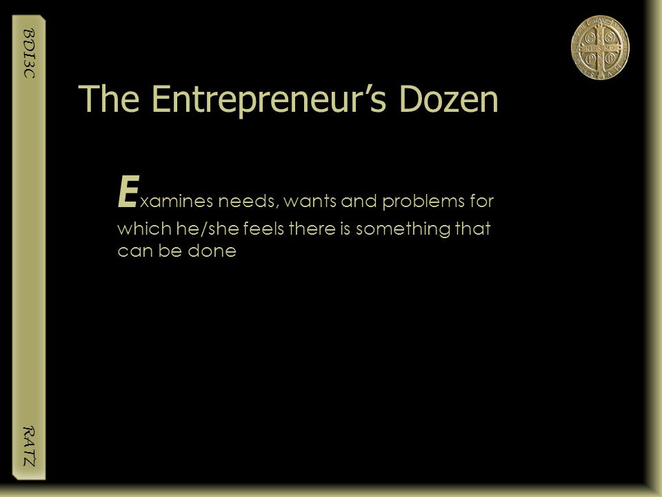 BDI3C RATZ E xamines needs, wants and problems for which he/she feels there is something that can be done The Entrepreneur's Dozen