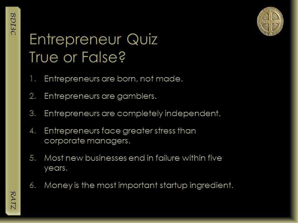 BDI3C RATZ Entrepreneur Quiz True or False? 1.Entrepreneurs are born, not made. 2.Entrepreneurs are gamblers. 3.Entrepreneurs are completely independe