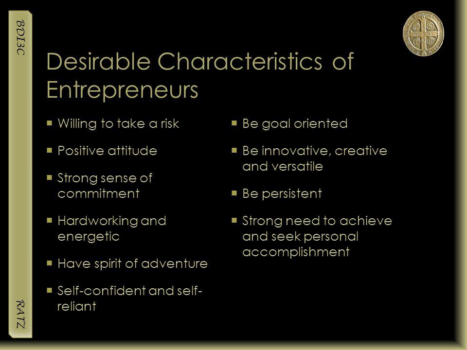 BDI3C RATZ Desirable Characteristics of Entrepreneurs  Willing to take a risk  Positive attitude  Strong sense of commitment  Hardworking and ener