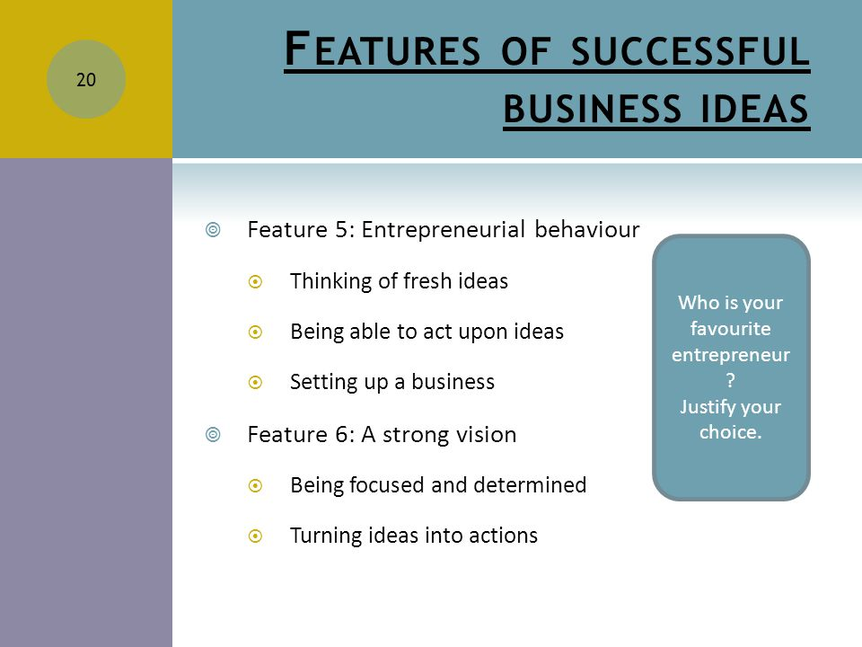 F EATURES OF SUCCESSFUL BUSINESS IDEAS  Feature 5: Entrepreneurial behaviour  Thinking of fresh ideas  Being able to act upon ideas  Setting up a business  Feature 6: A strong vision  Being focused and determined  Turning ideas into actions 20 Who is your favourite entrepreneur .