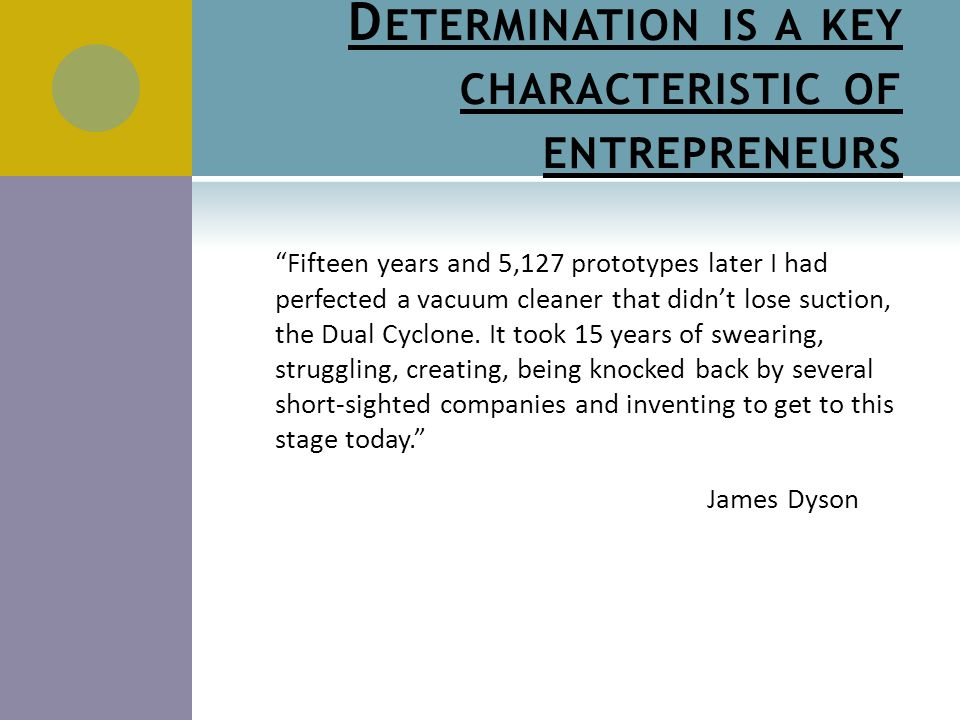 D ETERMINATION IS A KEY CHARACTERISTIC OF ENTREPRENEURS Fifteen years and 5,127 prototypes later I had perfected a vacuum cleaner that didn't lose suction, the Dual Cyclone.