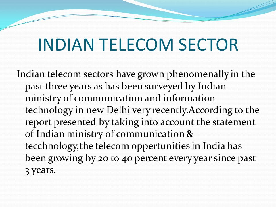INDIAN TELECOM SECTOR Indian telecom sectors have grown phenomenally in the past three years as has been surveyed by Indian ministry of communication and information technology in new Delhi very recently.According to the report presented by taking into account the statement of Indian ministry of communication & tecchnology,the telecom oppertunities in India has been growing by 20 to 40 percent every year since past 3 years.