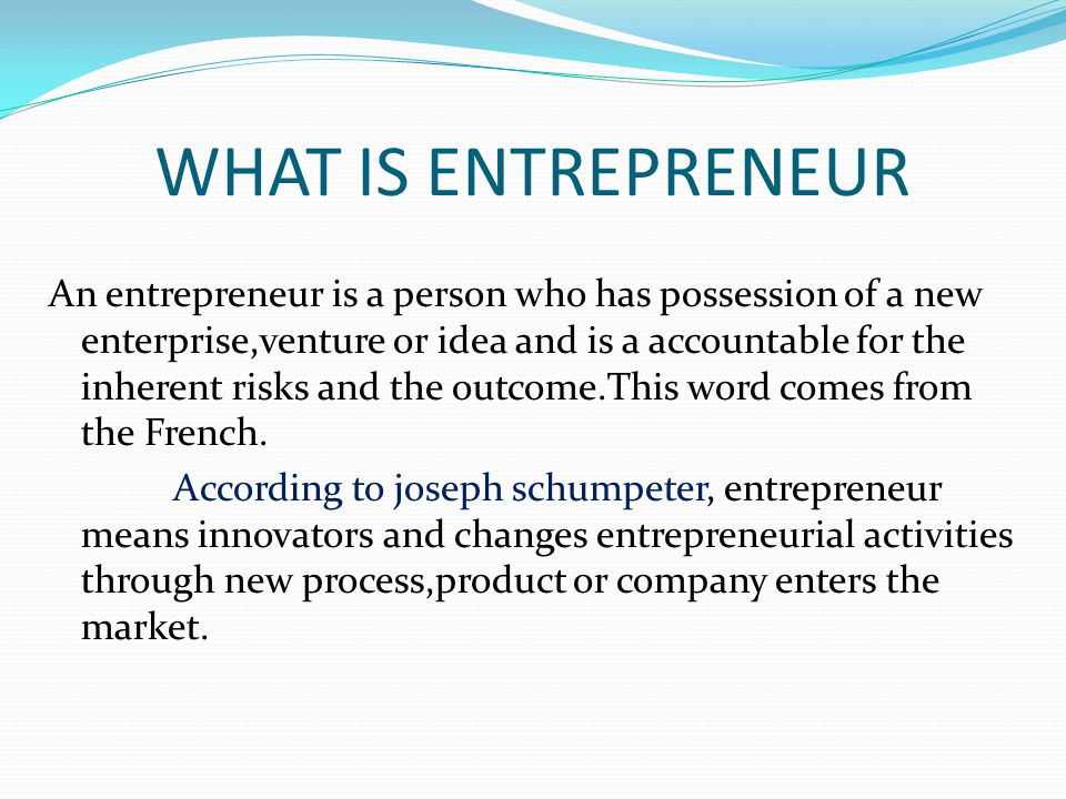 WHAT IS ENTREPRENEUR An entrepreneur is a person who has possession of a new enterprise,venture or idea and is a accountable for the inherent risks and the outcome.This word comes from the French.