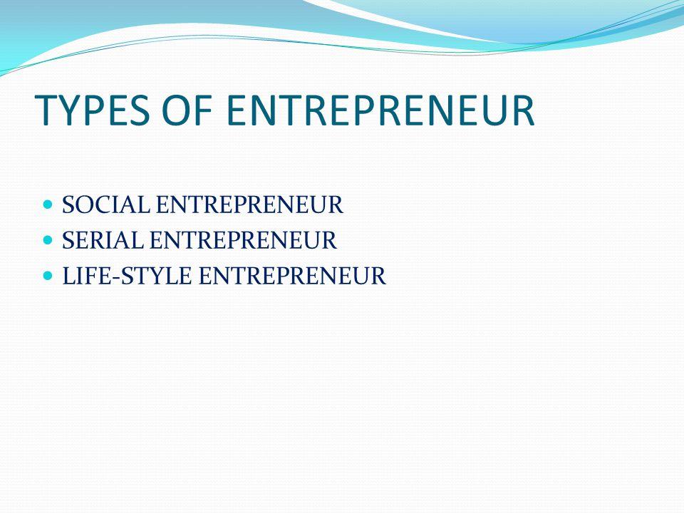 TYPES OF ENTREPRENEUR SOCIAL ENTREPRENEUR SERIAL ENTREPRENEUR LIFE-STYLE ENTREPRENEUR