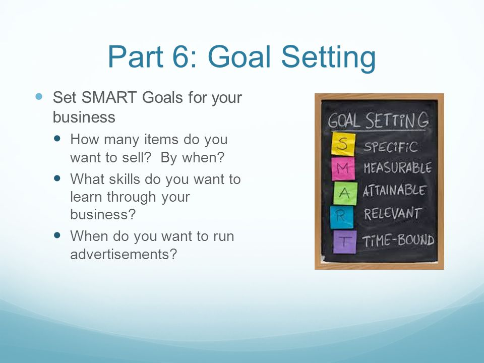 Part 6: Goal Setting Set SMART Goals for your business How many items do you want to sell.