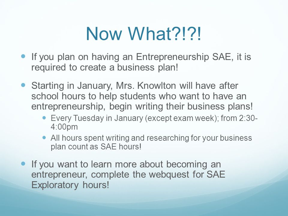 Now What?!?! If you plan on having an Entrepreneurship SAE, it is required to create a business plan! Starting in January, Mrs. Knowlton will have aft