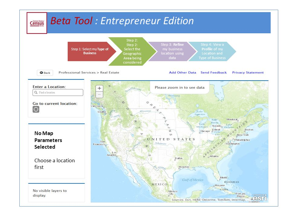 Beta Tool : Entrepreneur Edition Step 1: Select my Type of Business Step 2: Step 2: Select the Geographic Area being considered Step 3: Refine my business location using data Step 4: View a Profile of my Location and Type of Business No Map Parameters Selected Choose a location first