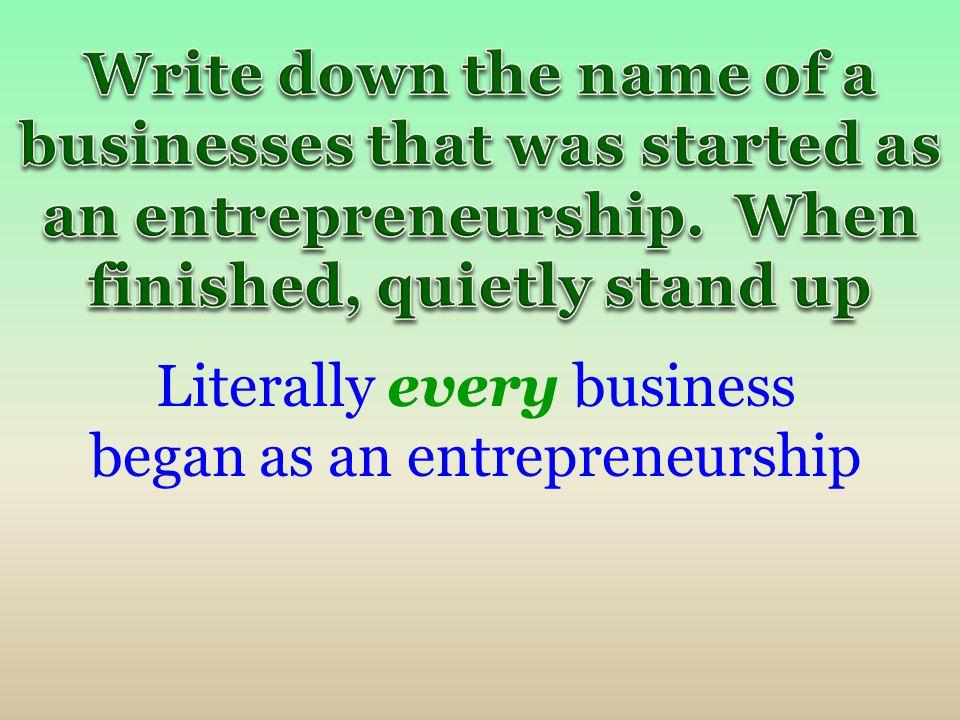 Literally every business began as an entrepreneurship