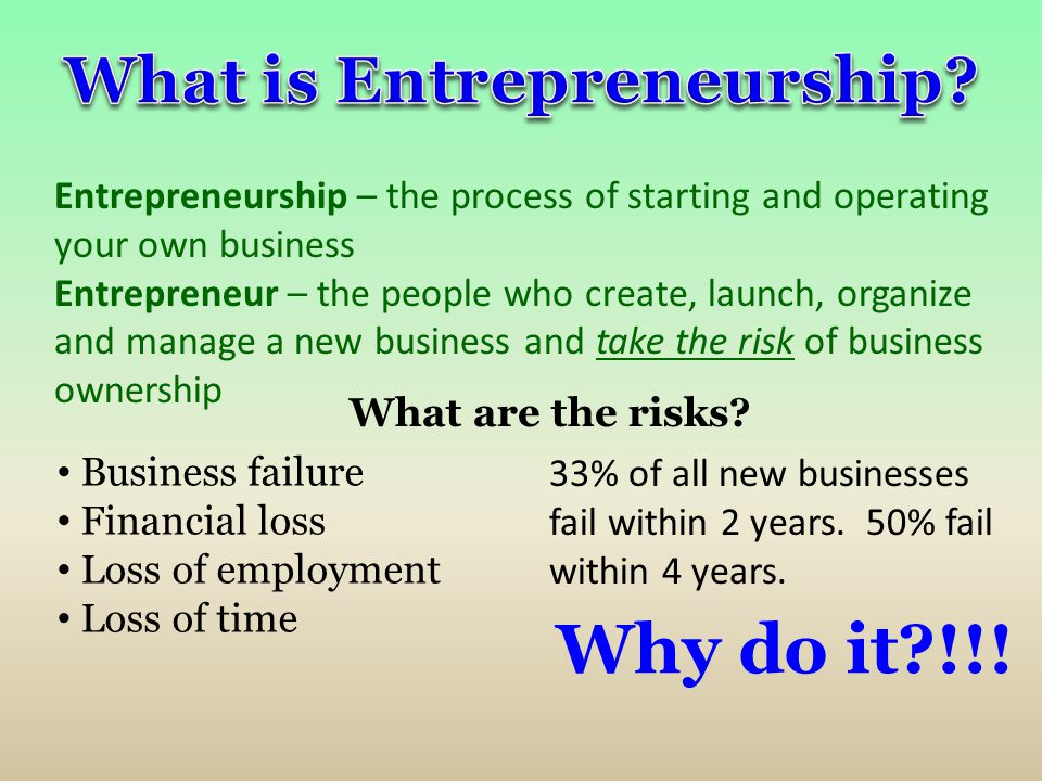 Entrepreneurship – the process of starting and operating your own business Entrepreneur – the people who create, launch, organize and manage a new bus