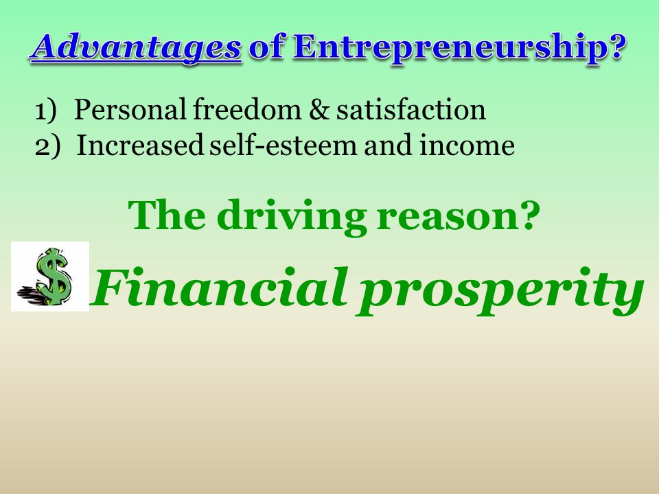 1) Personal freedom & satisfaction 2) Increased self-esteem and income The driving reason? Financial prosperity