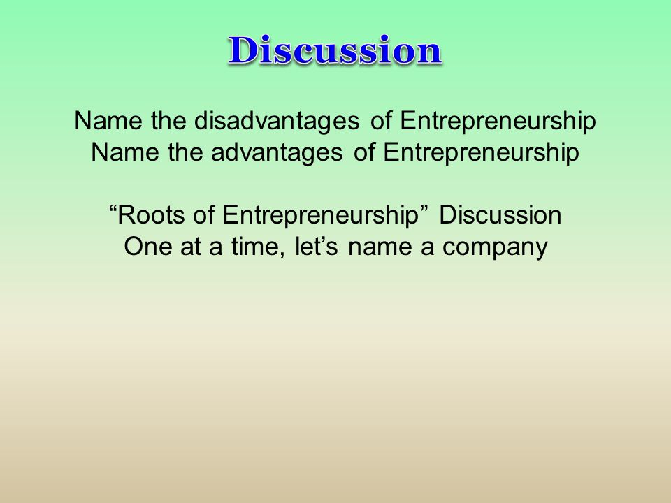 """Name the disadvantages of Entrepreneurship Name the advantages of Entrepreneurship """"Roots of Entrepreneurship"""" Discussion One at a time, let's name a"""