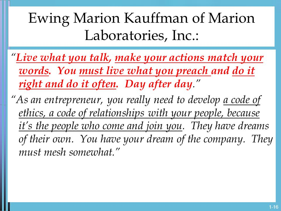 1-16 Ewing Marion Kauffman of Marion Laboratories, Inc.: Live what you talk, make your actions match your words.