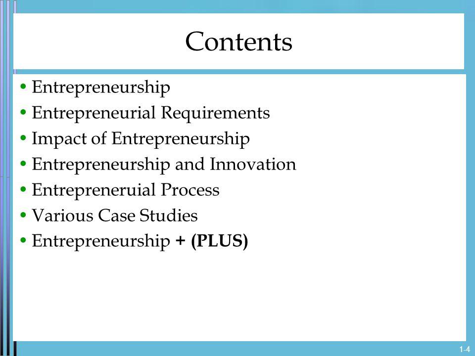 1-4 Contents Entrepreneurship Entrepreneurial Requirements Impact of Entrepreneurship Entrepreneurship and Innovation Entrepreneruial Process Various Case Studies Entrepreneurship + (PLUS)
