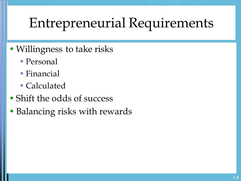 1-8 Entrepreneurial Requirements Willingness to take risks Personal Financial Calculated Shift the odds of success Balancing risks with rewards