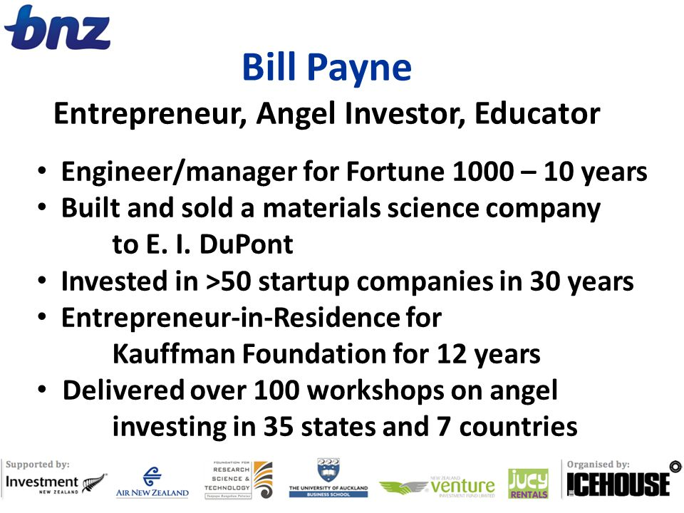 Bill Payne Entrepreneur, Angel Investor, Educator Engineer/manager for Fortune 1000 – 10 years Built and sold a materials science company to E. I. DuP