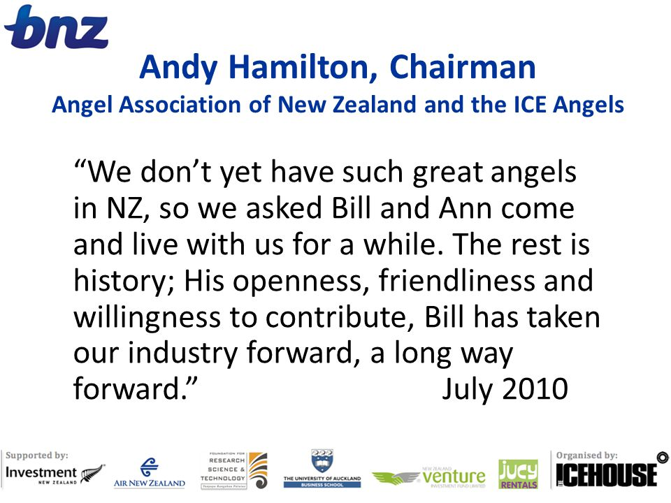 Andy Hamilton, Chairman Angel Association of New Zealand and the ICE Angels We don't yet have such great angels in NZ, so we asked Bill and Ann come and live with us for a while.