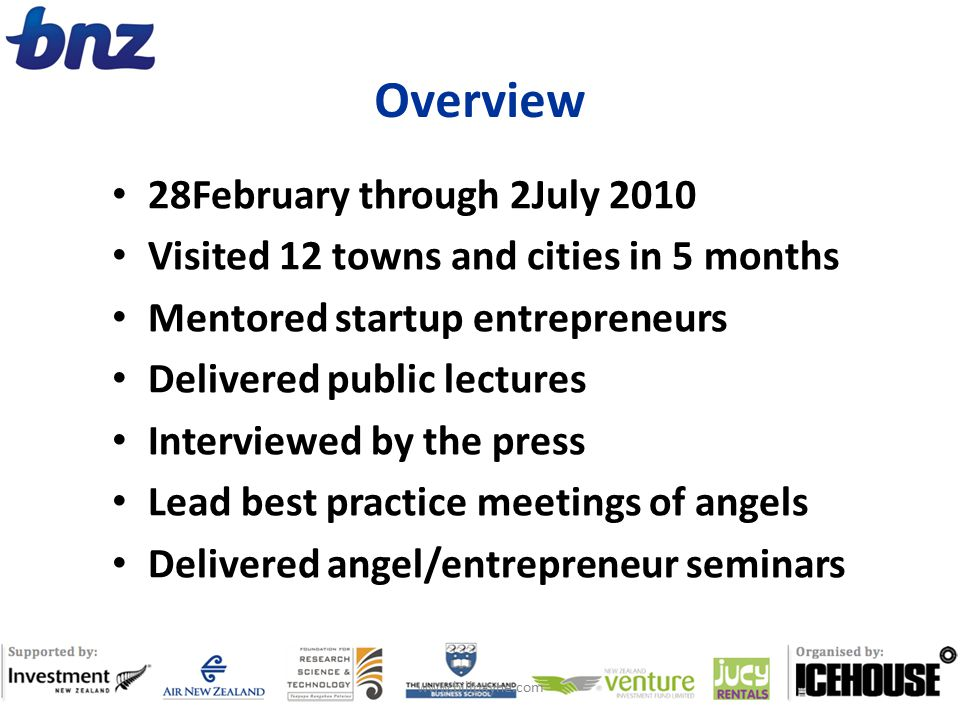 Overview 28February through 2July 2010 Visited 12 towns and cities in 5 months Mentored startup entrepreneurs Delivered public lectures Interviewed by the press Lead best practice meetings of angels Delivered angel/entrepreneur seminars www.billpayne.com