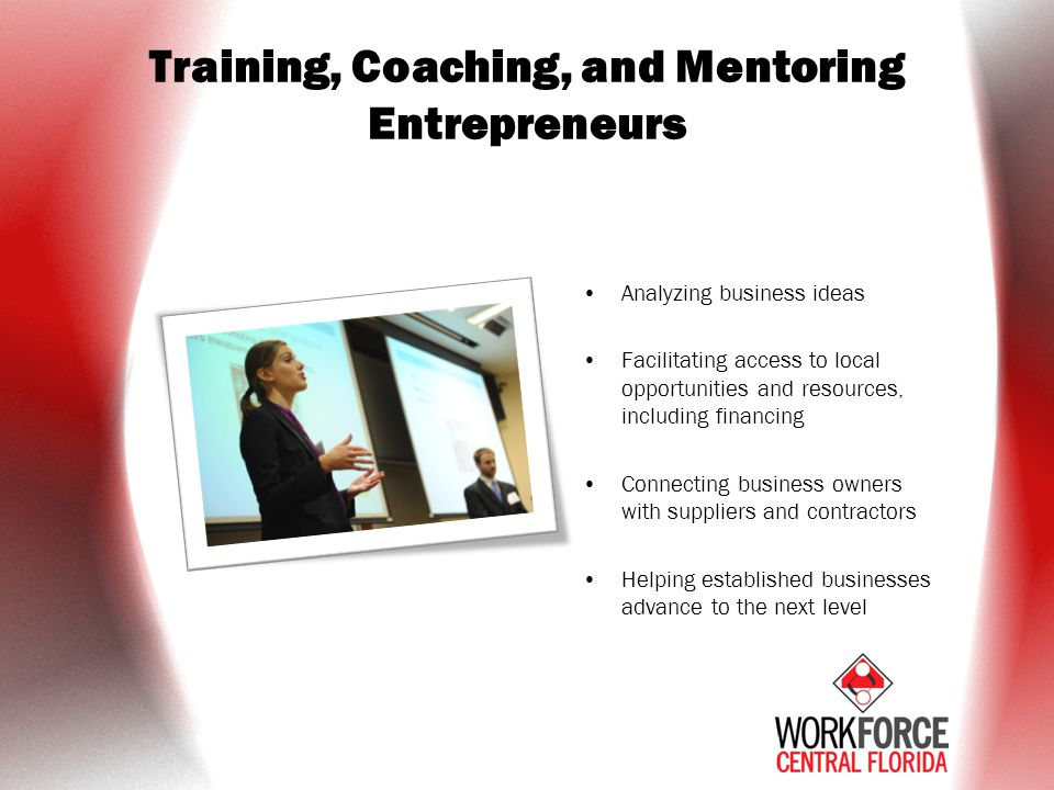 Training, Coaching, and Mentoring Entrepreneurs Analyzing business ideas Facilitating access to local opportunities and resources, including financing Connecting business owners with suppliers and contractors Helping established businesses advance to the next level