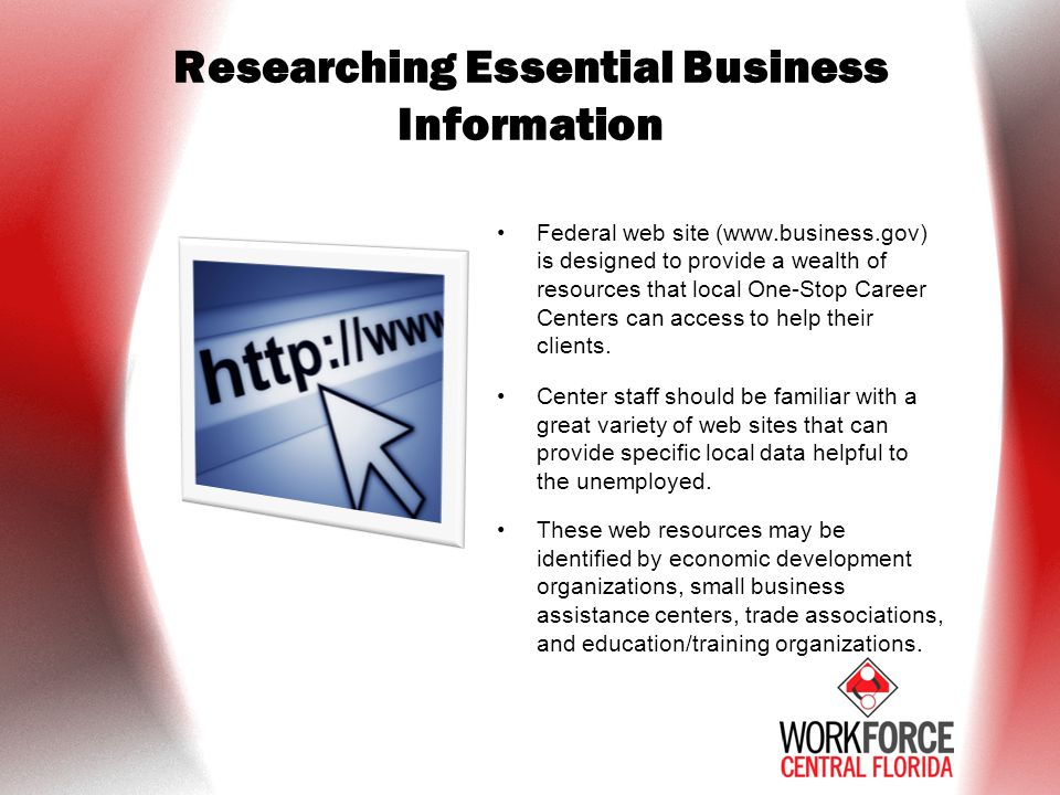 Researching Essential Business Information Federal web site (www.business.gov) is designed to provide a wealth of resources that local One-Stop Career Centers can access to help their clients.