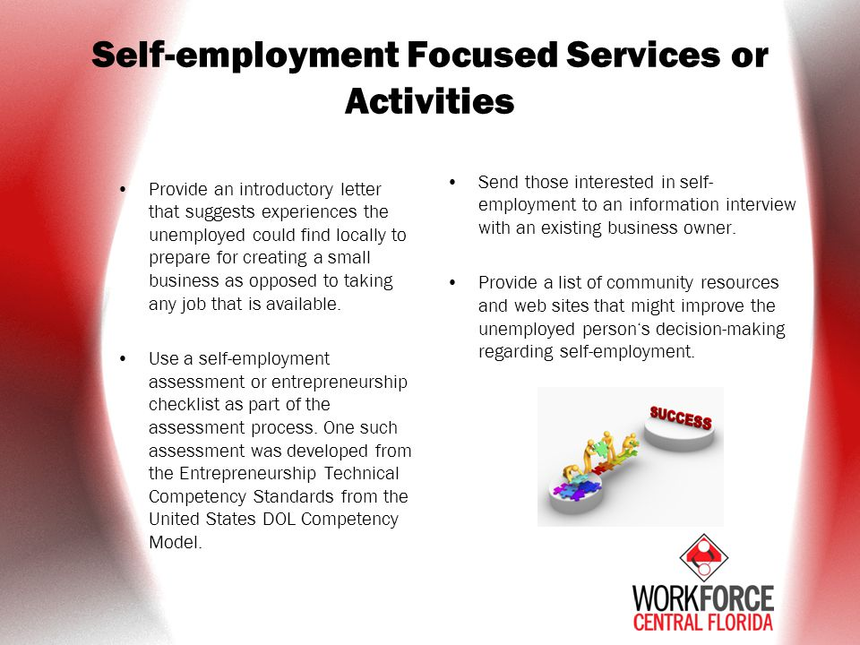 Self-employment Focused Services or Activities Provide an introductory letter that suggests experiences the unemployed could find locally to prepare for creating a small business as opposed to taking any job that is available.