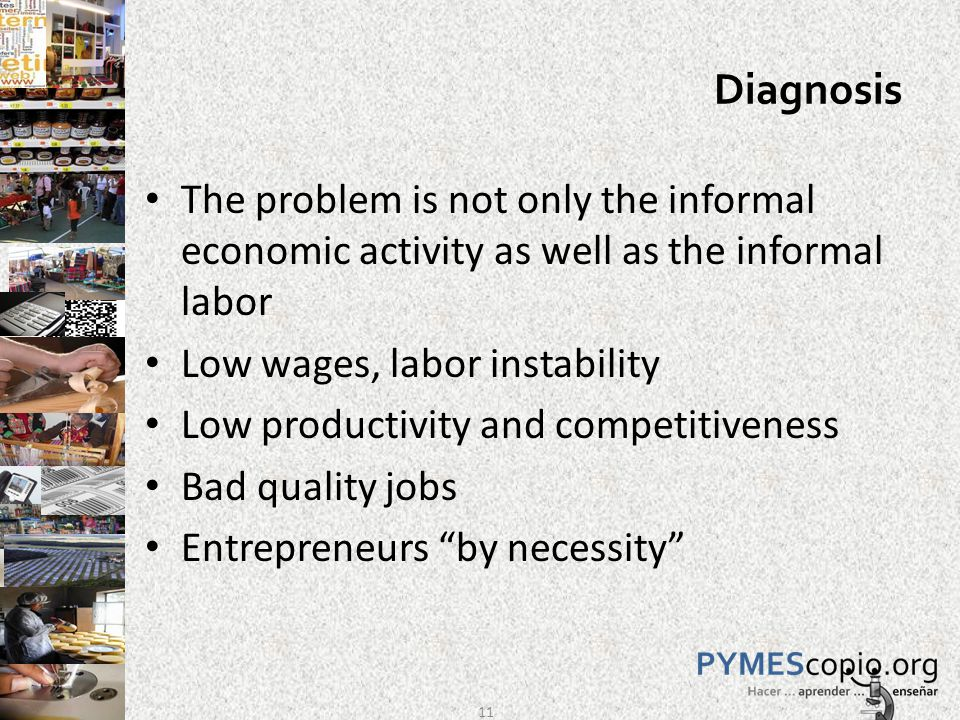 Diagnosis The problem is not only the informal economic activity as well as the informal labor Low wages, labor instability Low productivity and competitiveness Bad quality jobs Entrepreneurs by necessity 11