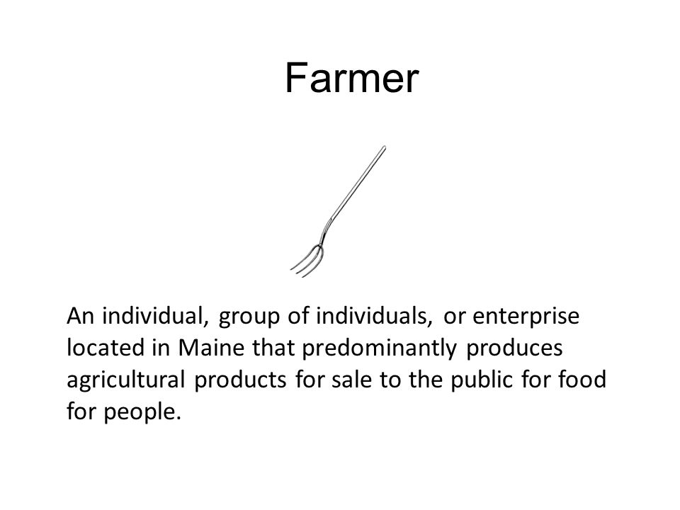 Farmer An individual, group of individuals, or enterprise located in Maine that predominantly produces agricultural products for sale to the public for food for people.