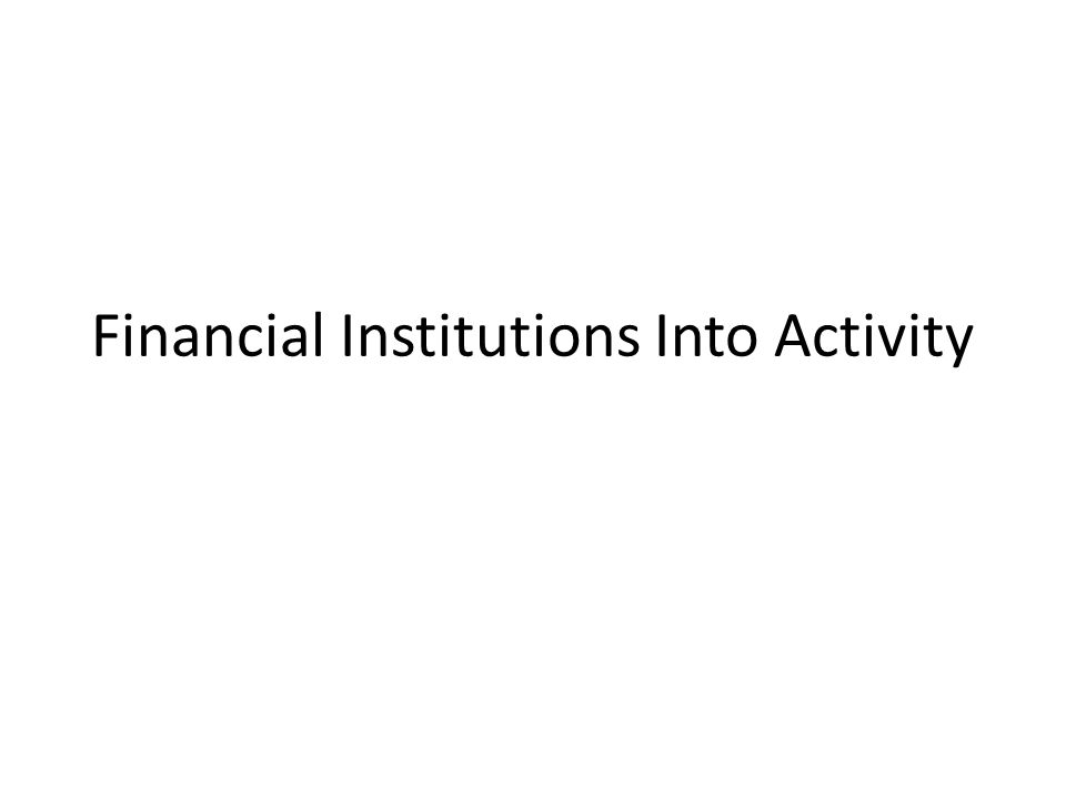 Financial Institutions Into Activity